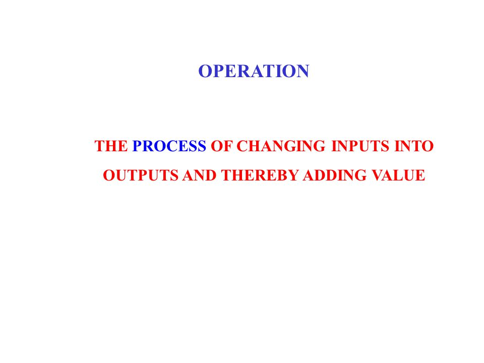 OPERATION THE PROCESS OF CHANGING INPUTS INTO OUTPUTS AND THEREBY ADDING VALUE