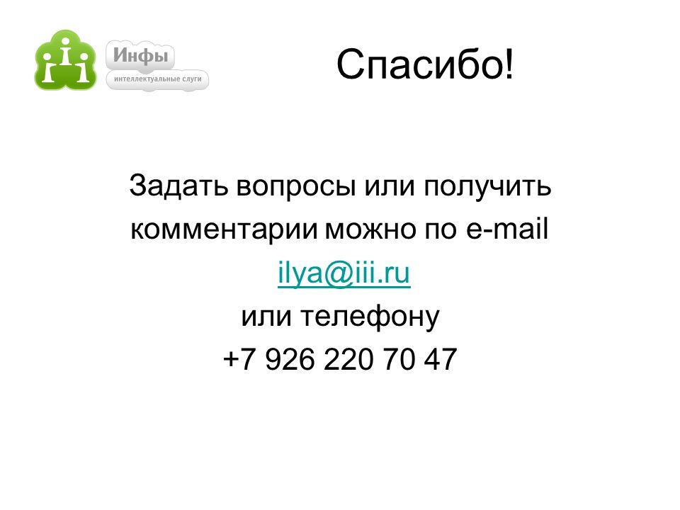 Спасибо! Задать вопросы или получить комментарии можно по e-mail ilya@iii.ru или телефону +7 926 220 70 47
