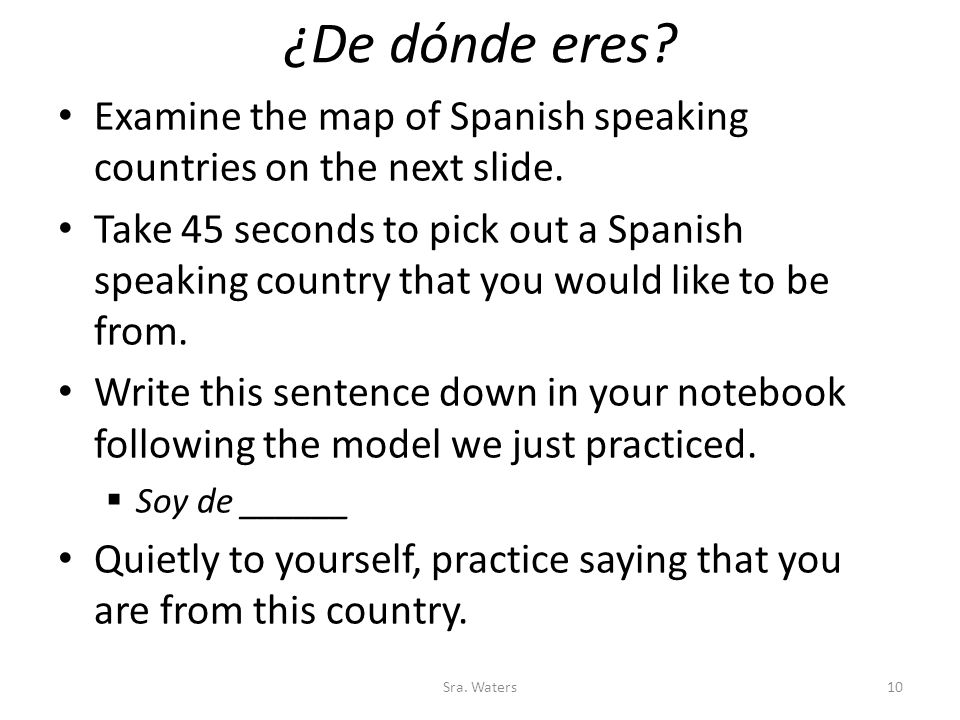 ¿De dónde eres? Examine the map of Spanish speaking countries on the next slide. Take 45 seconds to pick out a Spanish speaking country that you would
