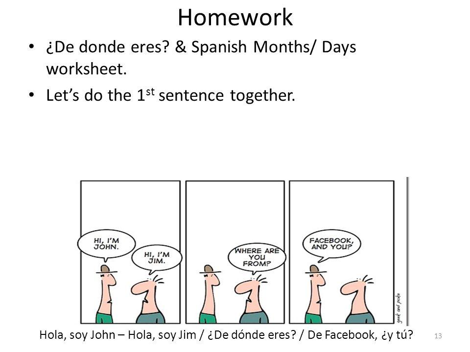 Homework ¿De donde eres? & Spanish Months/ Days worksheet. Let's do the 1 st sentence together. Hola, soy John – Hola, soy Jim / ¿De dónde eres? / De