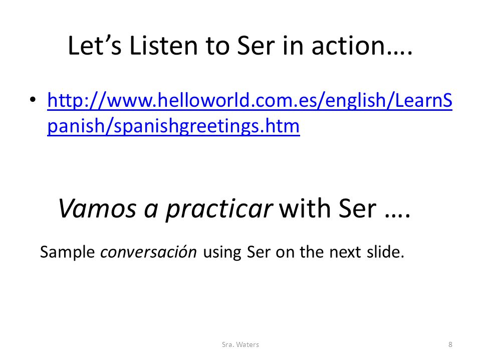 Let's Listen to Ser in action…. http://www.helloworld.com.es/english/LearnS panish/spanishgreetings.htm http://www.helloworld.com.es/english/LearnS pa