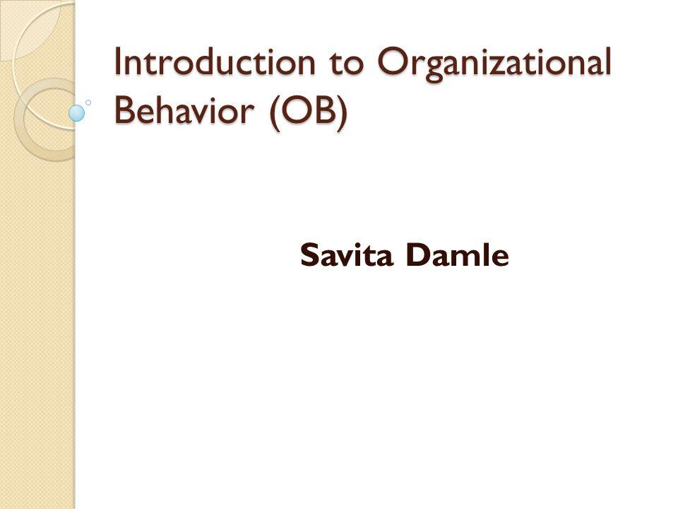 Introduction to Organizational Behavior (OB) Savita Damle