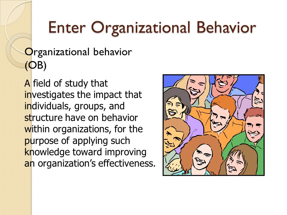 Enter Organizational Behavior Organizational behavior (OB) A field of study that investigates the impact that individuals, groups, and structure have on behavior within organizations, for the purpose of applying such knowledge toward improving an organization's effectiveness.
