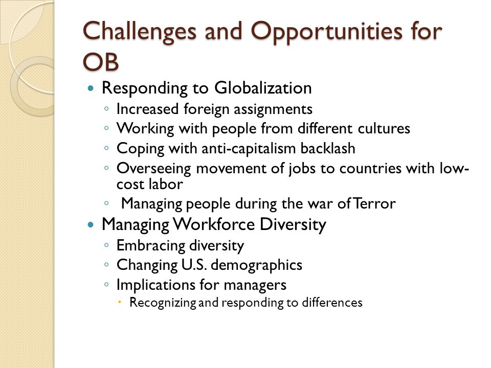 Challenges and Opportunities for OB Responding to Globalization ◦ Increased foreign assignments ◦ Working with people from different cultures ◦ Coping with anti-capitalism backlash ◦ Overseeing movement of jobs to countries with low- cost labor ◦ Managing people during the war of Terror Managing Workforce Diversity ◦ Embracing diversity ◦ Changing U.S.