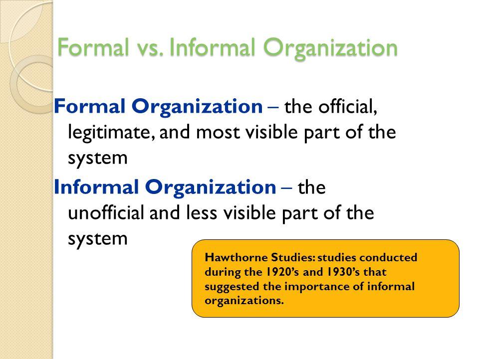 Formal vs. Informal Organization Formal Organization – the official, legitimate, and most visible part of the system Informal Organization – the unoff