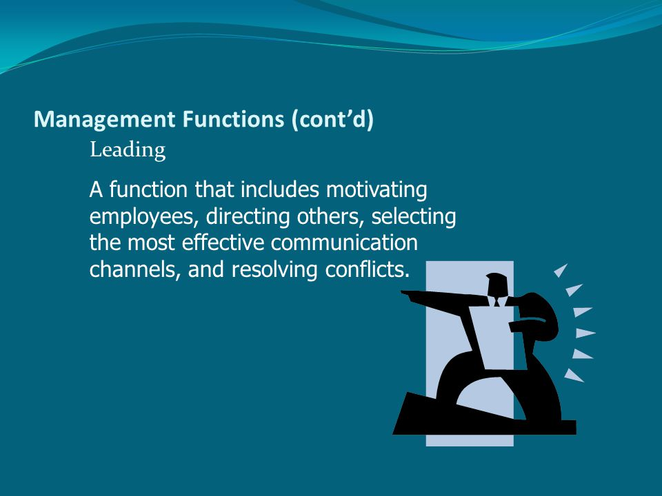 Management Functions (cont'd) Leading A function that includes motivating employees, directing others, selecting the most effective communication channels, and resolving conflicts.