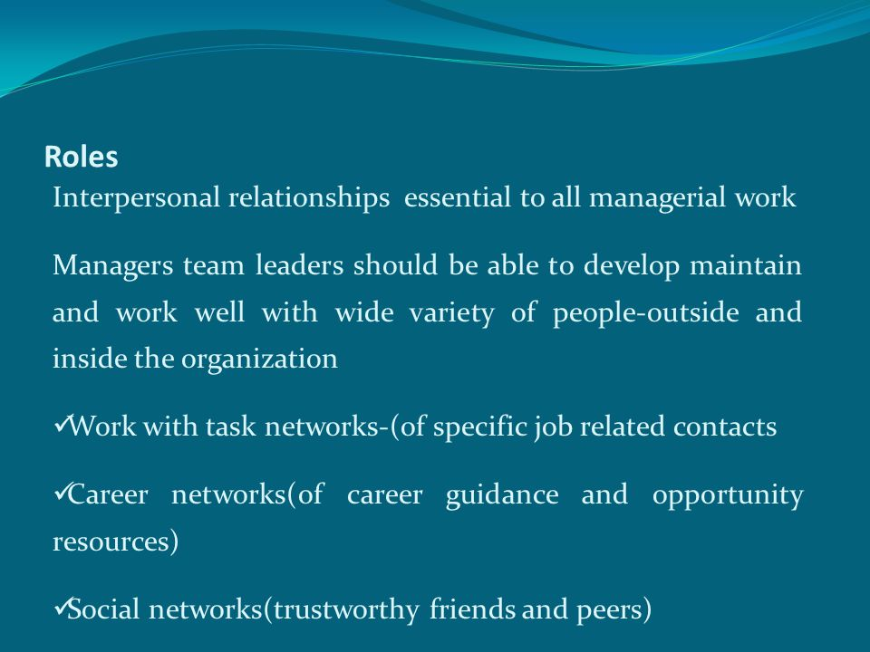 Roles Interpersonal relationships essential to all managerial work Managers team leaders should be able to develop maintain and work well with wide variety of people-outside and inside the organization Work with task networks-(of specific job related contacts Career networks(of career guidance and opportunity resources) Social networks(trustworthy friends and peers)
