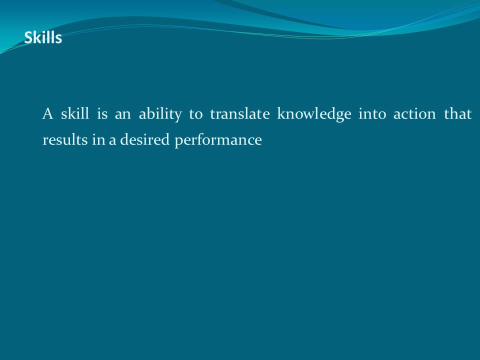 Skills A skill is an ability to translate knowledge into action that results in a desired performance