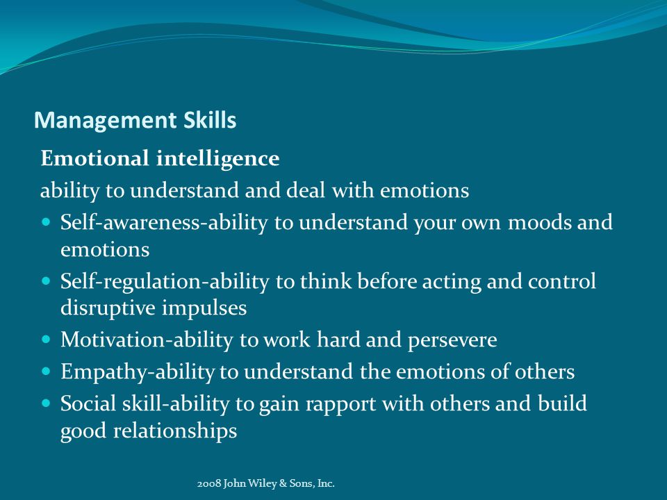 Management Skills Emotional intelligence ability to understand and deal with emotions Self-awareness-ability to understand your own moods and emotions Self-regulation-ability to think before acting and control disruptive impulses Motivation-ability to work hard and persevere Empathy-ability to understand the emotions of others Social skill-ability to gain rapport with others and build good relationships 2008 John Wiley & Sons, Inc.