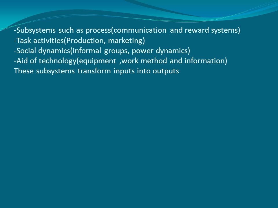 -Subsystems such as process(communication and reward systems) -Task activities(Production, marketing) -Social dynamics(informal groups, power dynamics) -Aid of technology(equipment,work method and information) These subsystems transform inputs into outputs