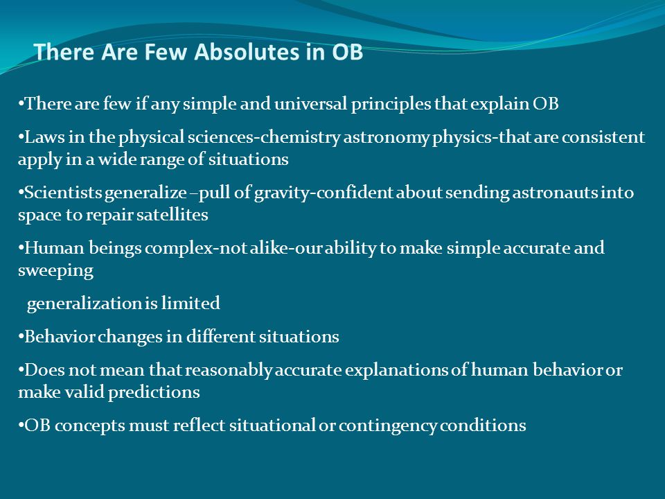 There Are Few Absolutes in OB There are few if any simple and universal principles that explain OB Laws in the physical sciences-chemistry astronomy physics-that are consistent apply in a wide range of situations Scientists generalize –pull of gravity-confident about sending astronauts into space to repair satellites Human beings complex-not alike-our ability to make simple accurate and sweeping generalization is limited Behavior changes in different situations Does not mean that reasonably accurate explanations of human behavior or make valid predictions OB concepts must reflect situational or contingency conditions