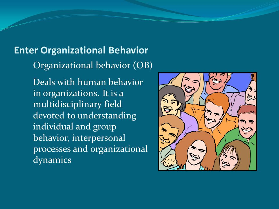 Enter Organizational Behavior Organizational behavior (OB) Deals with human behavior in organizations.