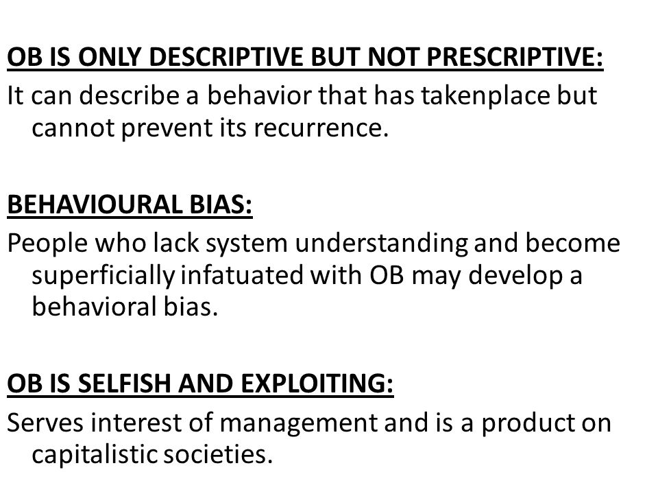 OB IS ONLY DESCRIPTIVE BUT NOT PRESCRIPTIVE: It can describe a behavior that has takenplace but cannot prevent its recurrence.