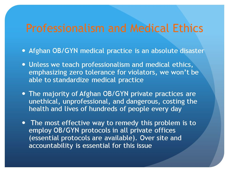Professionalism and Medical Ethics Afghan OB/GYN medical practice is an absolute disaster Unless we teach professionalism and medical ethics, emphasizing zero tolerance for violators, we won't be able to standardize medical practice The majority of Afghan OB/GYN private practices are unethical, unprofessional, and dangerous, costing the health and lives of hundreds of people every day The most effective way to remedy this problem is to employ OB/GYN protocols in all private offices (essential protocols are available).