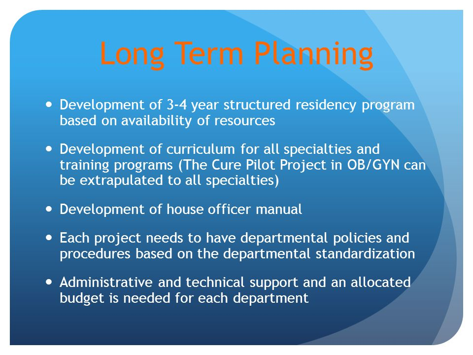 Long Term Planning Development of 3-4 year structured residency program based on availability of resources Development of curriculum for all specialties and training programs (The Cure Pilot Project in OB/GYN can be extrapulated to all specialties) Development of house officer manual Each project needs to have departmental policies and procedures based on the departmental standardization Administrative and technical support and an allocated budget is needed for each department