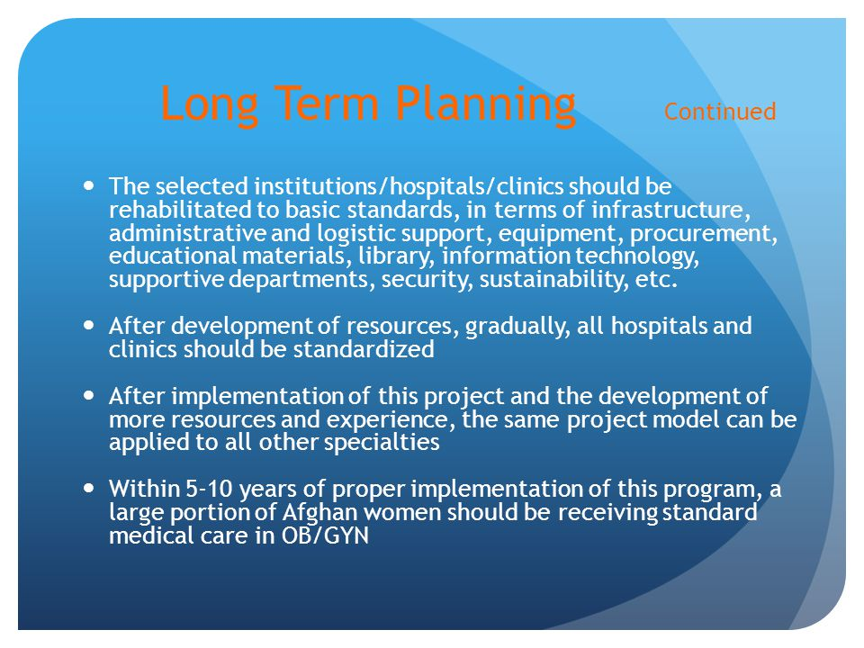 Long Term Planning Continued The selected institutions/hospitals/clinics should be rehabilitated to basic standards, in terms of infrastructure, administrative and logistic support, equipment, procurement, educational materials, library, information technology, supportive departments, security, sustainability, etc.