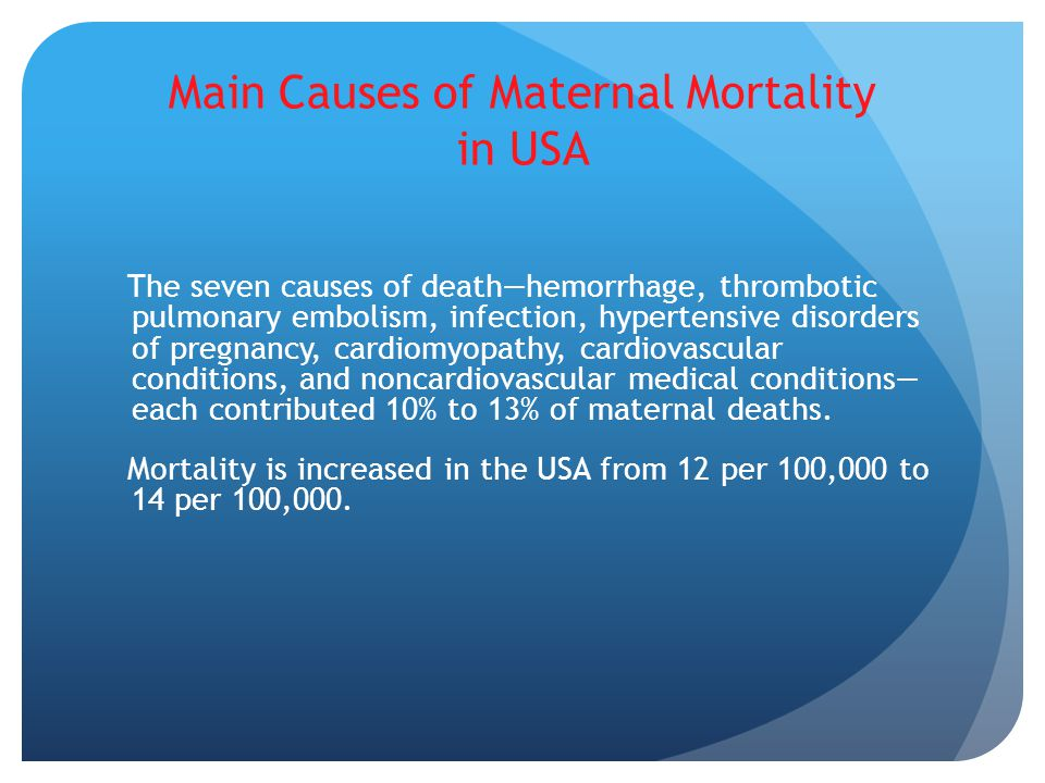 Main Causes of Maternal Mortality in USA The seven causes of death—hemorrhage, thrombotic pulmonary embolism, infection, hypertensive disorders of pregnancy, cardiomyopathy, cardiovascular conditions, and noncardiovascular medical conditions— each contributed 10% to 13% of maternal deaths.