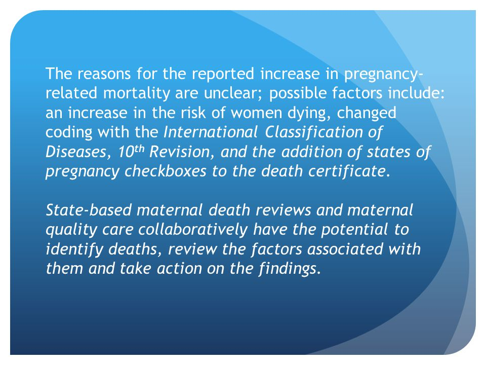 The reasons for the reported increase in pregnancy- related mortality are unclear; possible factors include: an increase in the risk of women dying, changed coding with the International Classification of Diseases, 10 th Revision, and the addition of states of pregnancy checkboxes to the death certificate.