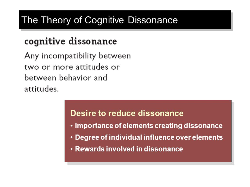 The Theory of Cognitive Dissonance Desire to reduce dissonance Importance of elements creating dissonance Degree of individual influence over elements