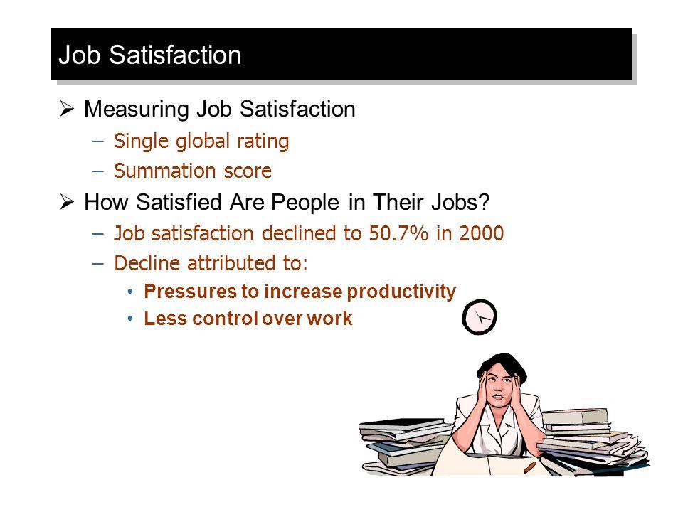 Job Satisfaction  Measuring Job Satisfaction –Single global rating –Summation score  How Satisfied Are People in Their Jobs? –Job satisfaction decli