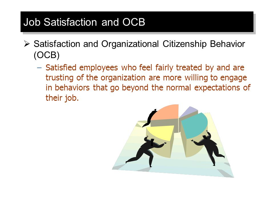 Job Satisfaction and OCB  Satisfaction and Organizational Citizenship Behavior (OCB) –Satisfied employees who feel fairly treated by and are trusting