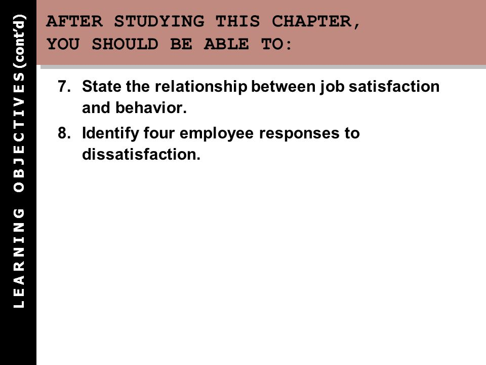 AFTER STUDYING THIS CHAPTER, YOU SHOULD BE ABLE TO: 7.State the relationship between job satisfaction and behavior. 8.Identify four employee responses