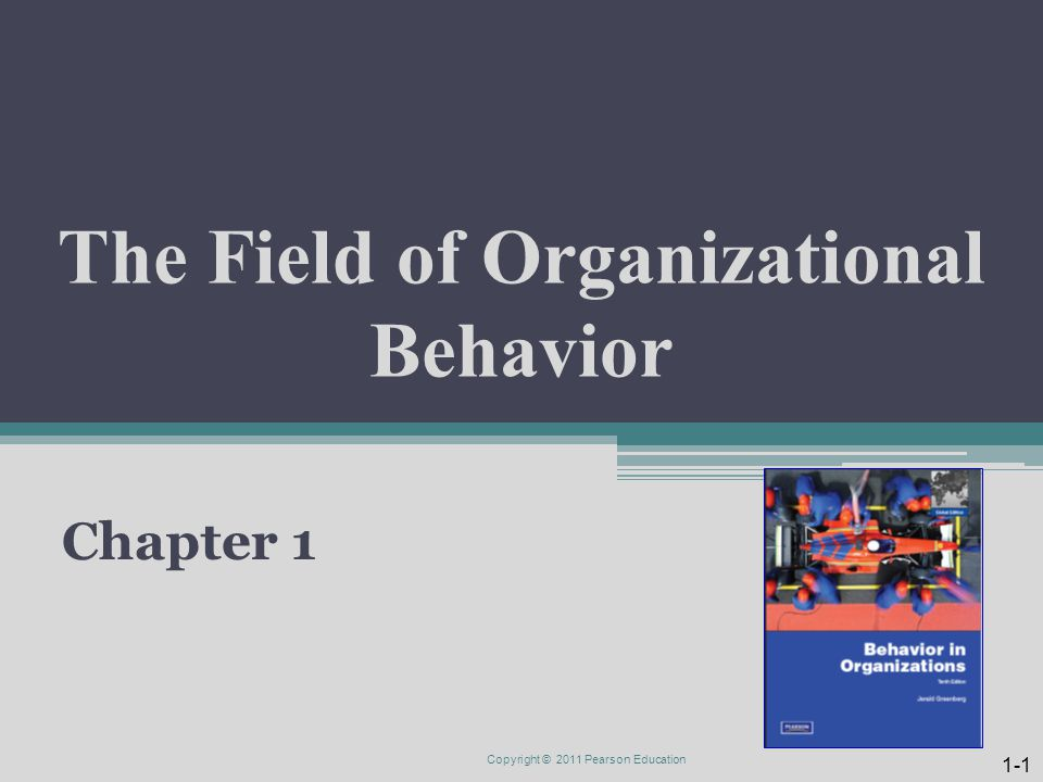 The Field of Organizational Behavior Chapter 1 Copyright © 2011 Pearson Education 1-1