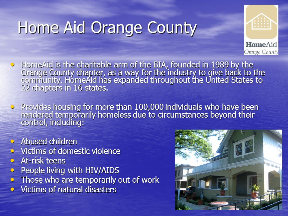 Home Aid Orange County HomeAid is the charitable arm of the BIA, founded in 1989 by the Orange County chapter, as a way for the industry to give back to the community.