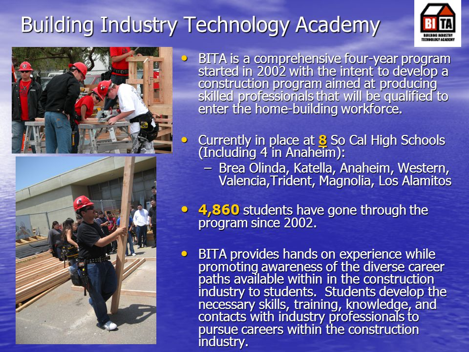 Building Industry Technology Academy BITA is a comprehensive four-year program started in 2002 with the intent to develop a construction program aimed at producing skilled professionals that will be qualified to enter the home-building workforce.