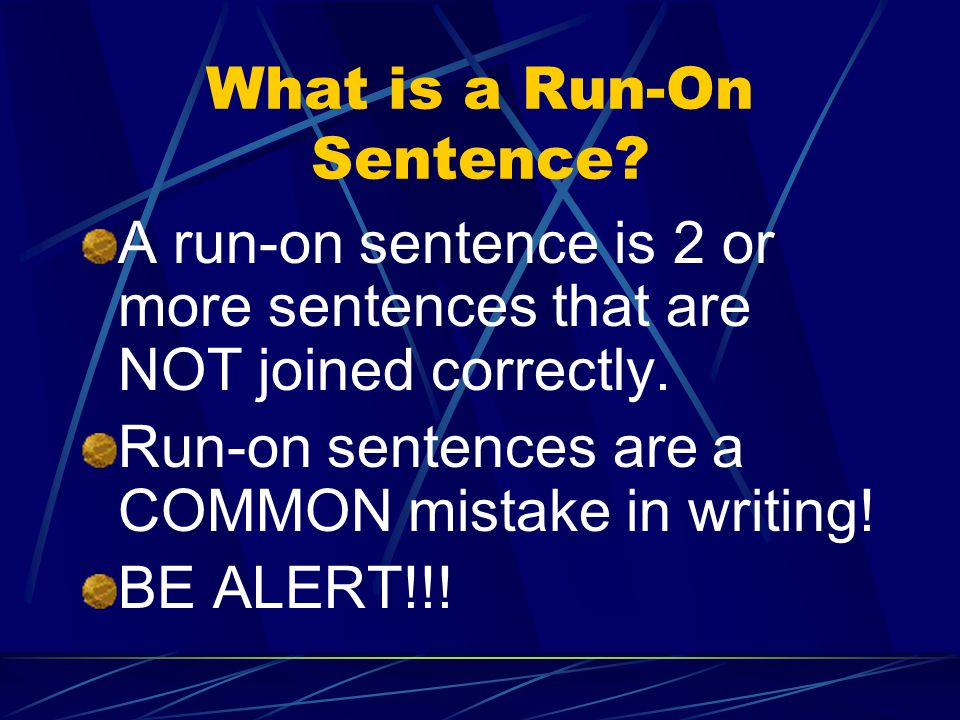 What is a Run-On Sentence.A run-on sentence is 2 or more sentences that are NOT joined correctly.