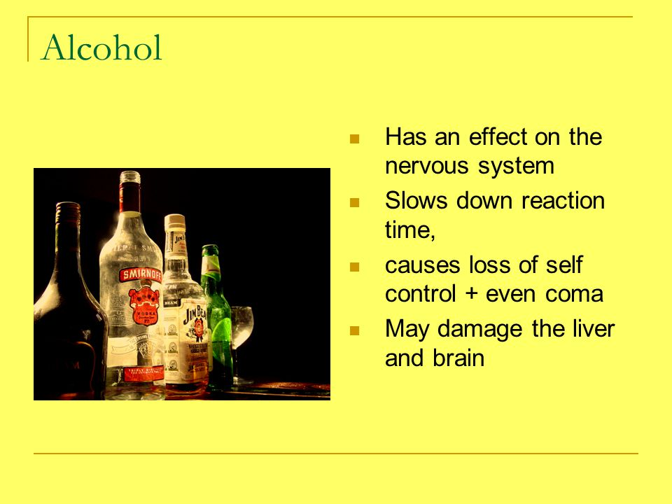 Alcohol Has an effect on the nervous system Slows down reaction time, causes loss of self control + even coma May damage the liver and brain