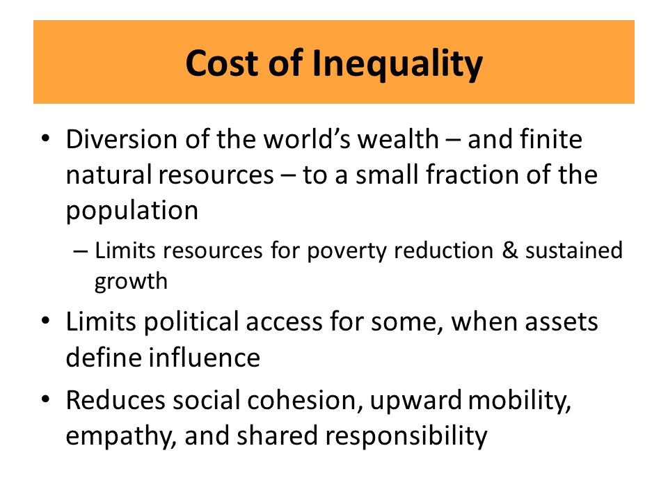 Cost of Inequality Diversion of the world's wealth – and finite natural resources – to a small fraction of the population – Limits resources for pover