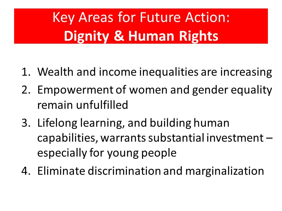 Key Areas for Future Action: Dignity & Human Rights 1.Wealth and income inequalities are increasing 2.Empowerment of women and gender equality remain