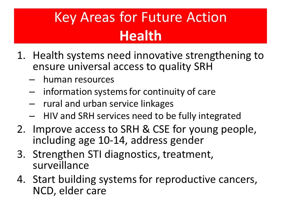 Key Areas for Future Action Health 1.Health systems need innovative strengthening to ensure universal access to quality SRH – human resources – inform