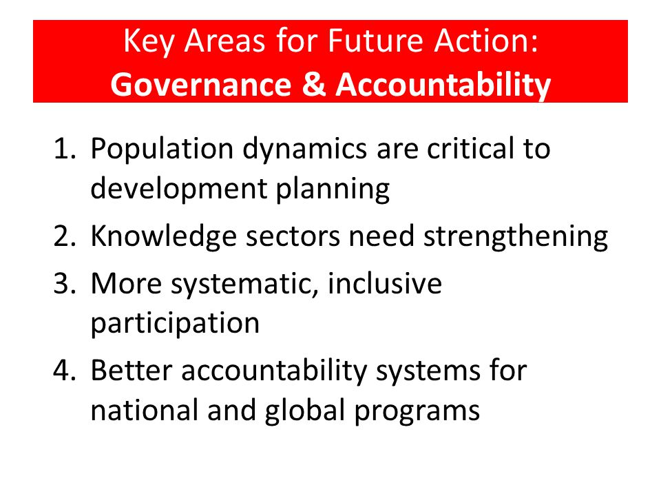 Key Areas for Future Action: Governance & Accountability 1.Population dynamics are critical to development planning 2.Knowledge sectors need strengthe