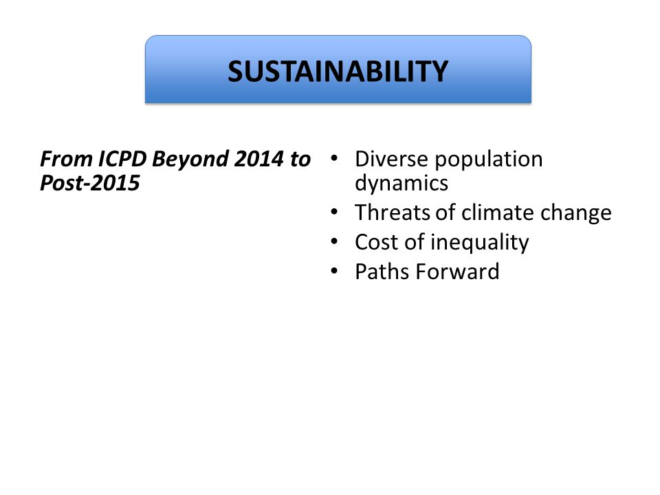 Dignity From ICPD Beyond 2014 to Post-2015 Diverse population dynamics Threats of climate change Cost of inequality Paths Forward SUSTAINABILITY