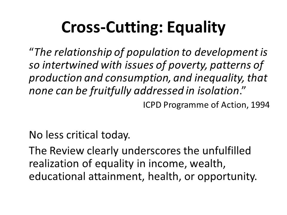 "Cross-Cutting: Equality ""The relationship of population to development is so intertwined with issues of poverty, patterns of production and consumptio"