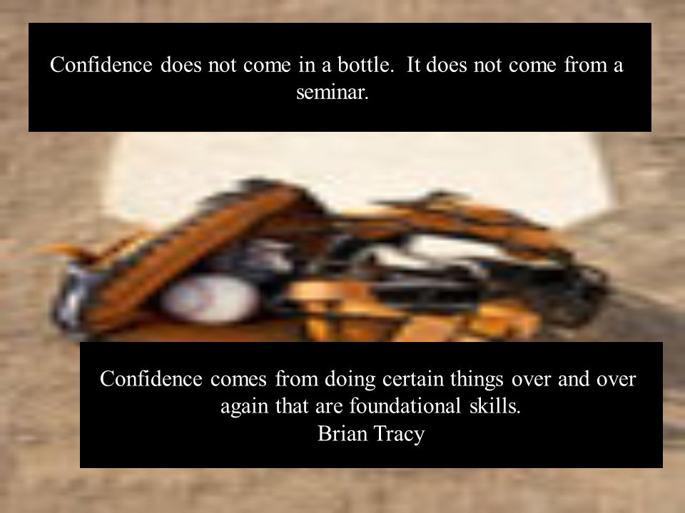 Confidence does not come in a bottle. It does not come from a seminar.