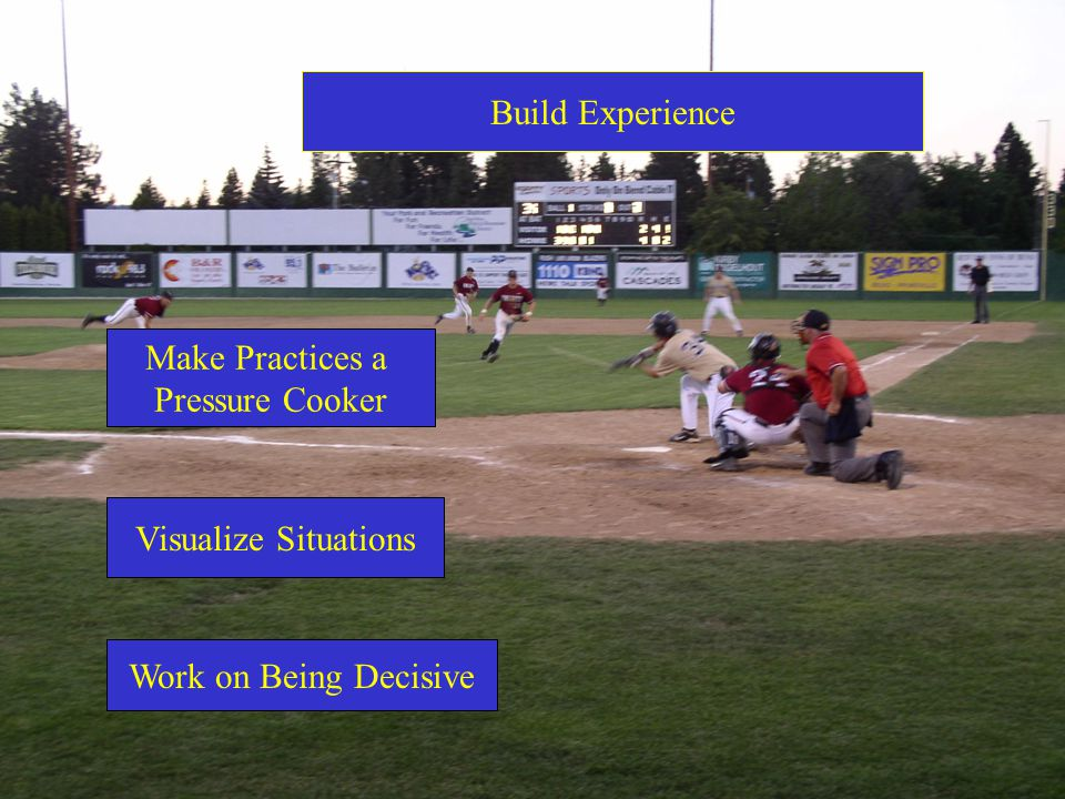 Build Experience Make Practices a Pressure Cooker Visualize Situations Work on Being Decisive