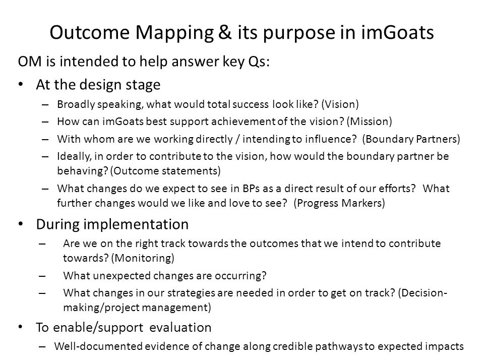 Outcome Mapping & its purpose in imGoats OM is intended to help answer key Qs: At the design stage – Broadly speaking, what would total success look l