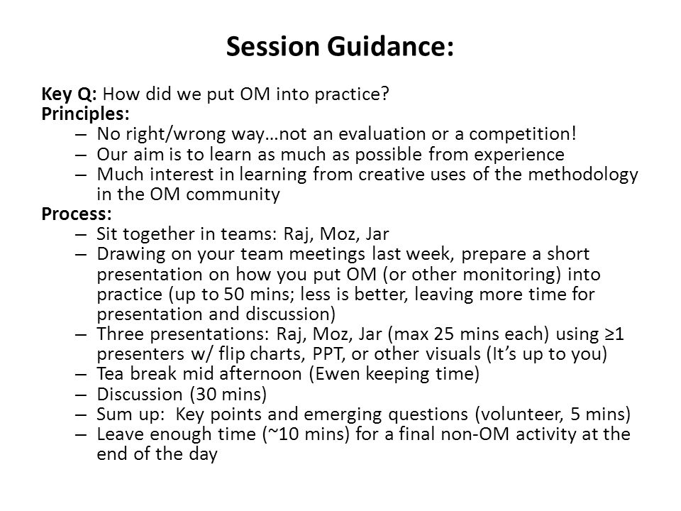 Session Guidance: Key Q: How did we put OM into practice? Principles: – No right/wrong way…not an evaluation or a competition! – Our aim is to learn a