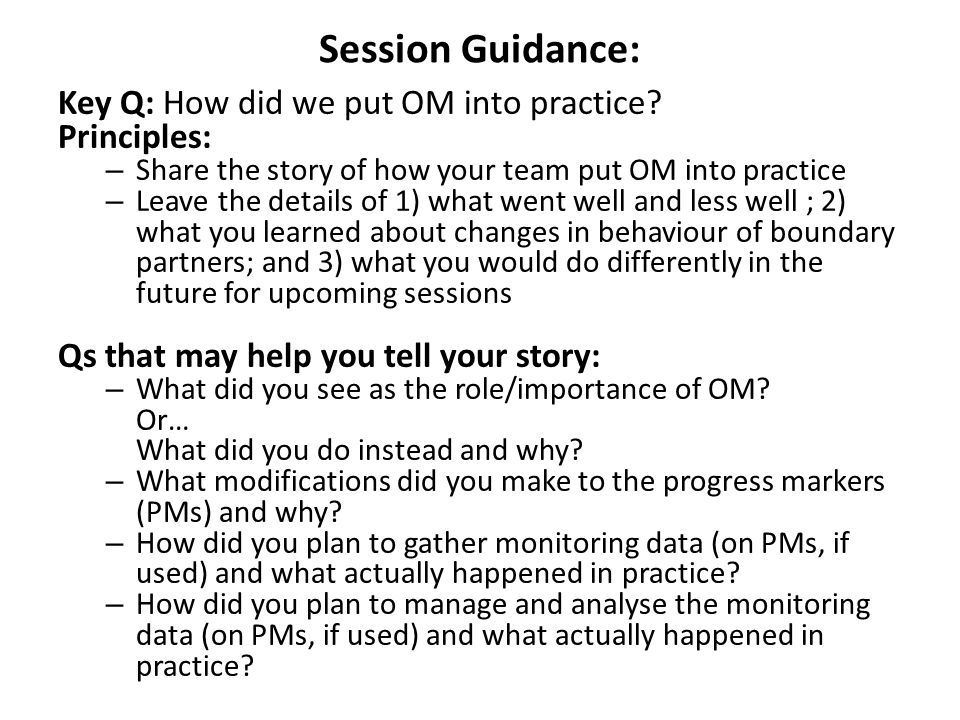 Session Guidance: Key Q: How did we put OM into practice? Principles: – Share the story of how your team put OM into practice – Leave the details of 1