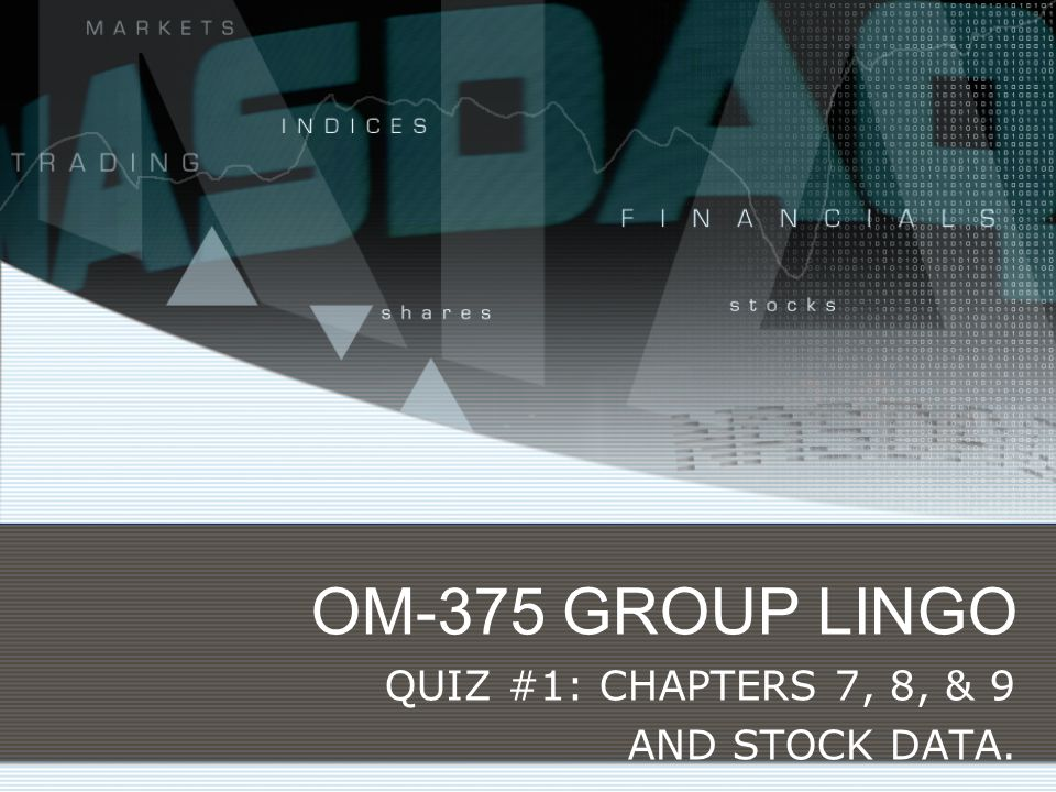 OM-375 GROUP LINGO QUIZ #1: CHAPTERS 7, 8, & 9 AND STOCK DATA.