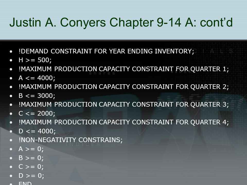 Justin A. Conyers Chapter 9-14 A: cont'd !DEMAND CONSTRAINT FOR YEAR ENDING INVENTORY; H >= 500; !MAXIMUM PRODUCTION CAPACITY CONSTRAINT FOR QUARTER 1