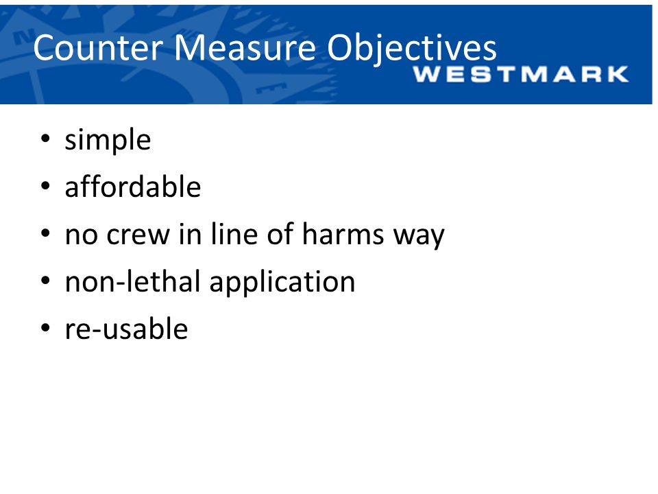 Counter Measure Objectives simple affordable no crew in line of harms way non-lethal application re-usable
