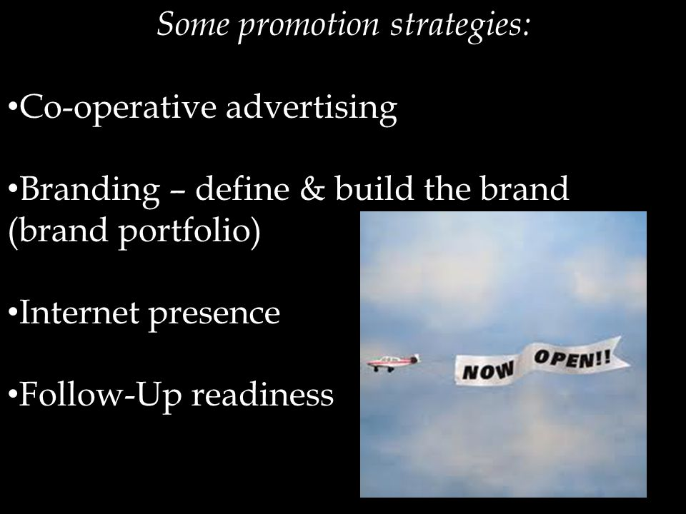 Some promotion strategies: Co-operative advertising Branding – define & build the brand (brand portfolio) Internet presence Follow-Up readiness