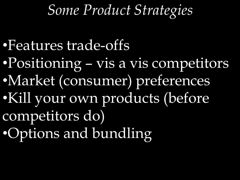 Some Product Strategies Features trade-offs Positioning – vis a vis competitors Market (consumer) preferences Kill your own products (before competitors do) Options and bundling