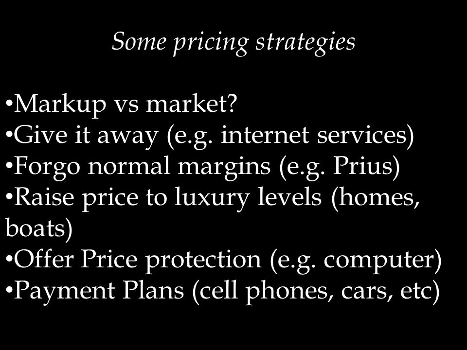 Some pricing strategies Markup vs market.Give it away (e.g.