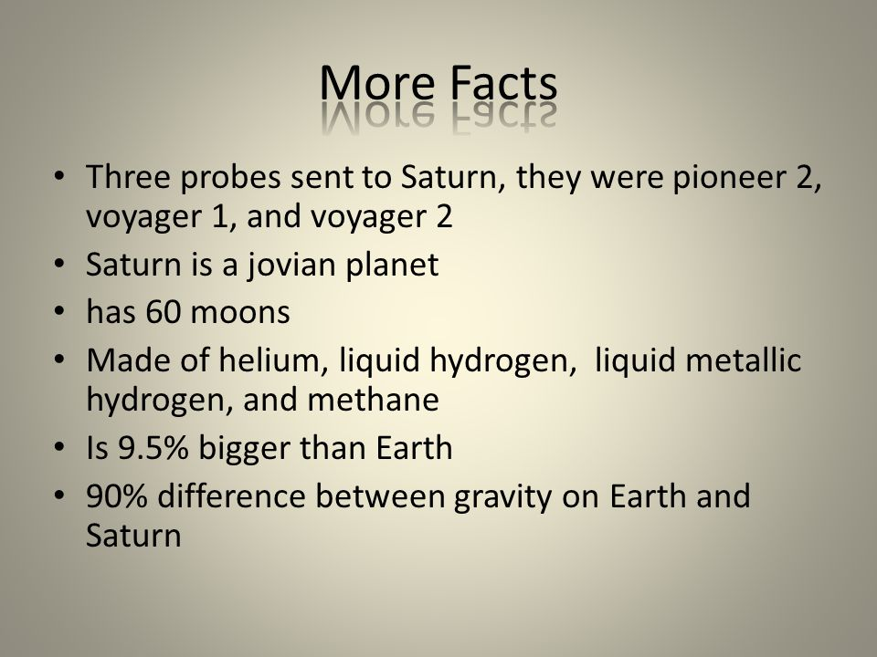 Three probes sent to Saturn, they were pioneer 2, voyager 1, and voyager 2 Saturn is a jovian planet has 60 moons Made of helium, liquid hydrogen, liq