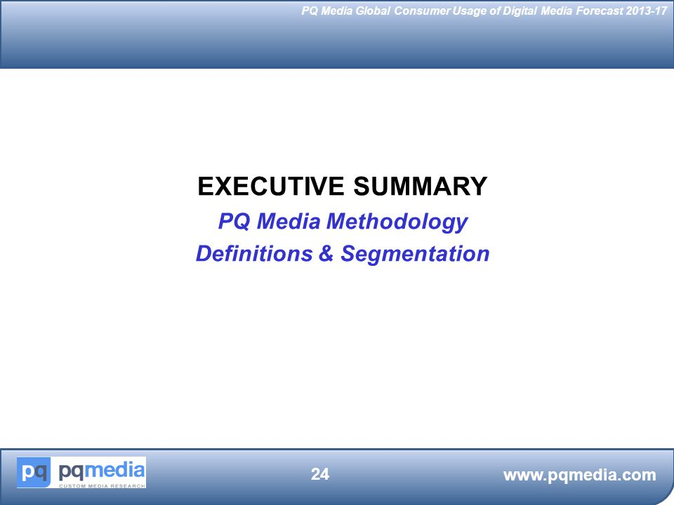 PQ Media Global Consumer Usage of Digital Media Forecast 2013-17 EXECUTIVE SUMMARY PQ Media Methodology Definitions & Segmentation www.pqmedia.com 24